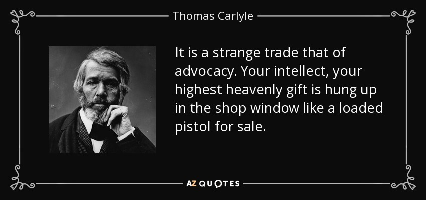 It is a strange trade that of advocacy. Your intellect, your highest heavenly gift is hung up in the shop window like a loaded pistol for sale. - Thomas Carlyle