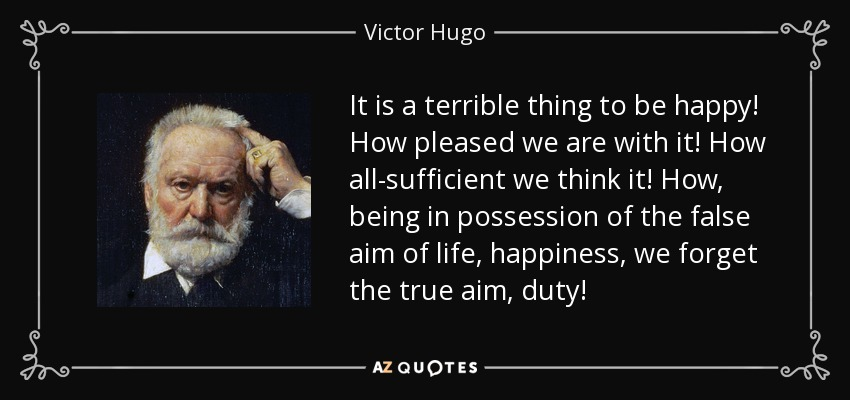 It is a terrible thing to be happy! How pleased we are with it! How all-sufficient we think it! How, being in possession of the false aim of life, happiness, we forget the true aim, duty! - Victor Hugo