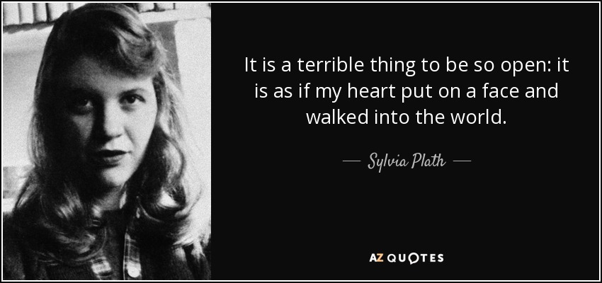 It is a terrible thing to be so open: it is as if my heart put on a face and walked into the world. - Sylvia Plath