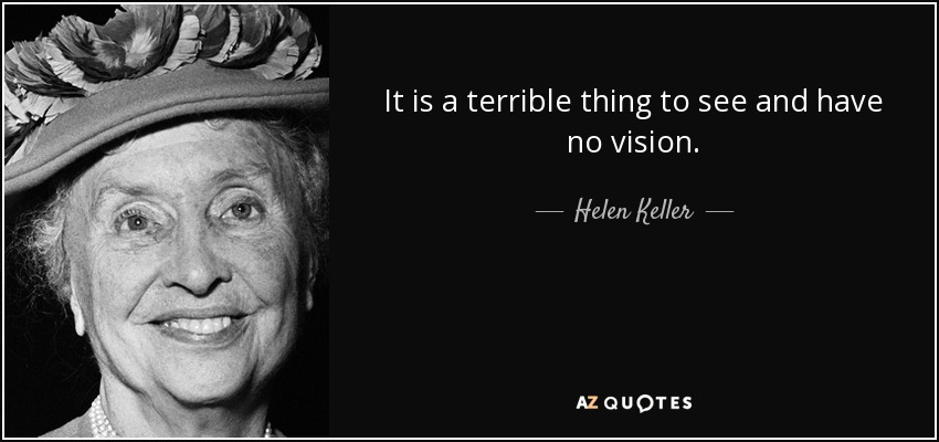 It is a terrible thing to see and have no vision. - Helen Keller