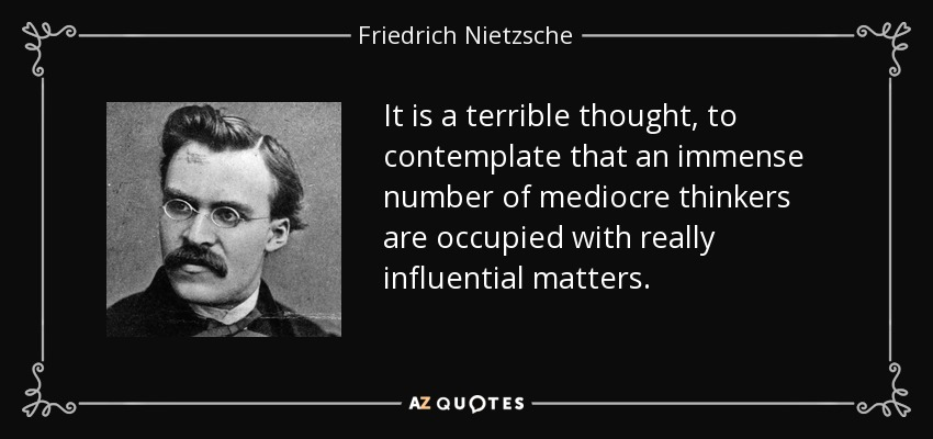 It is a terrible thought, to contemplate that an immense number of mediocre thinkers are occupied with really influential matters. - Friedrich Nietzsche