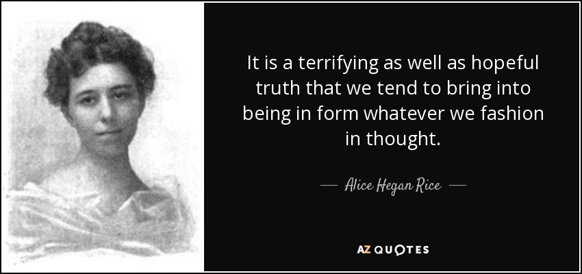 It is a terrifying as well as hopeful truth that we tend to bring into being in form whatever we fashion in thought. - Alice Hegan Rice