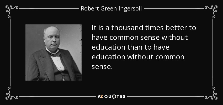 It is a thousand times better to have common sense without education than to have education without common sense. - Robert Green Ingersoll