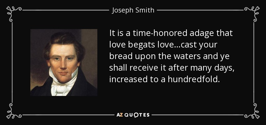 It is a time-honored adage that love begats love...cast your bread upon the waters and ye shall receive it after many days, increased to a hundredfold. - Joseph Smith, Jr.