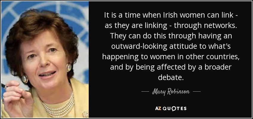 It is a time when Irish women can link - as they are linking - through networks. They can do this through having an outward-looking attitude to what's happening to women in other countries, and by being affected by a broader debate. - Mary Robinson