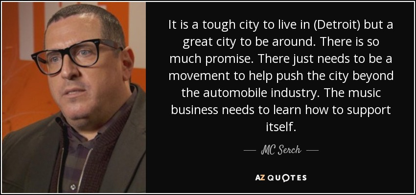 It is a tough city to live in (Detroit) but a great city to be around. There is so much promise. There just needs to be a movement to help push the city beyond the automobile industry. The music business needs to learn how to support itself. - MC Serch