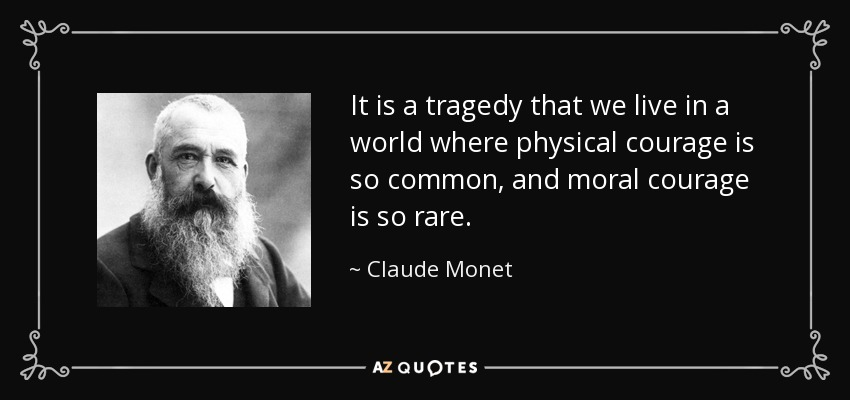 It is a tragedy that we live in a world where physical courage is so common, and moral courage is so rare. - Claude Monet