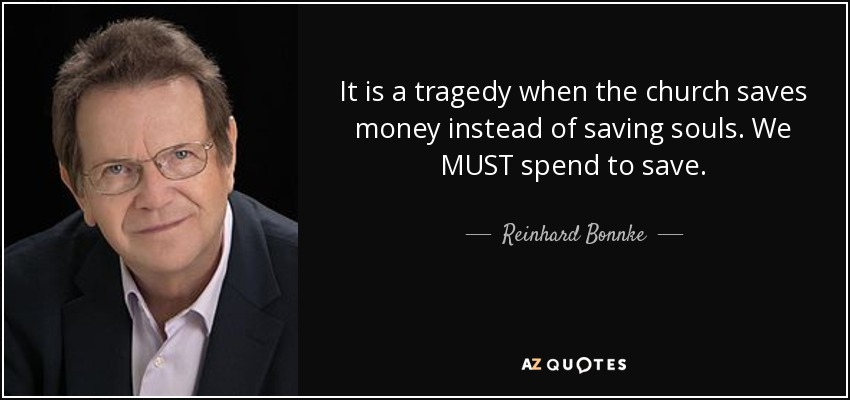 It is a tragedy when the church saves money instead of saving souls. We MUST spend to save. - Reinhard Bonnke