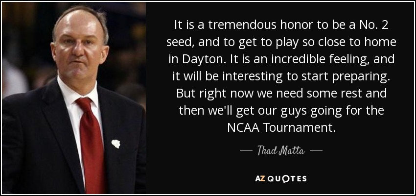 It is a tremendous honor to be a No. 2 seed, and to get to play so close to home in Dayton. It is an incredible feeling, and it will be interesting to start preparing. But right now we need some rest and then we'll get our guys going for the NCAA Tournament. - Thad Matta