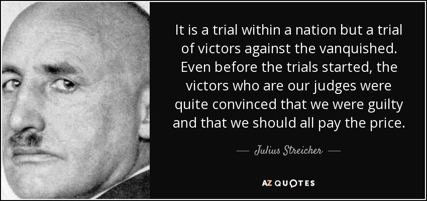 It is a trial within a nation but a trial of victors against the vanquished. Even before the trials started, the victors who are our judges were quite convinced that we were guilty and that we should all pay the price. - Julius Streicher