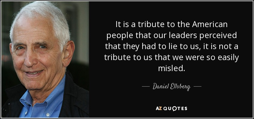 It is a tribute to the American people that our leaders perceived that they had to lie to us, it is not a tribute to us that we were so easily misled. - Daniel Ellsberg