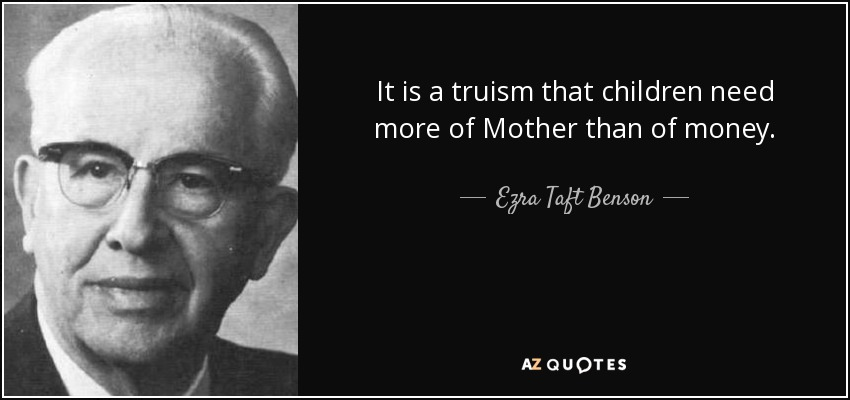 It is a truism that children need more of Mother than of money. - Ezra Taft Benson