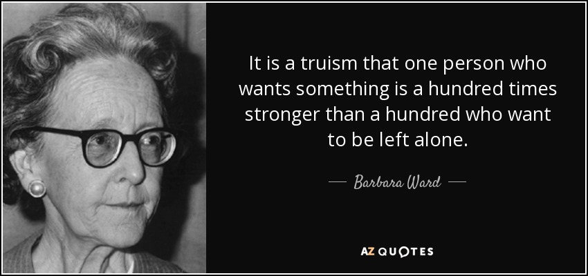 It is a truism that one person who wants something is a hundred times stronger than a hundred who want to be left alone. - Barbara Ward, Baroness Jackson of Lodsworth
