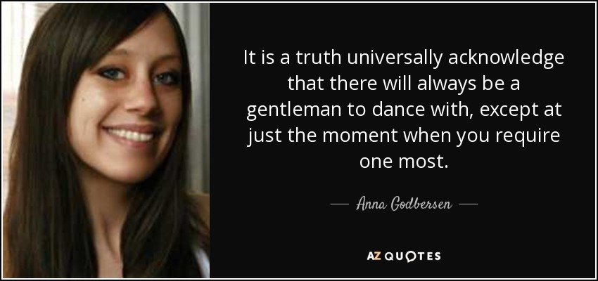 It is a truth universally acknowledge that there will always be a gentleman to dance with, except at just the moment when you require one most. - Anna Godbersen