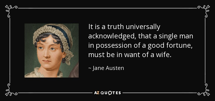 It is a truth universally acknowledged, that a single man in possession of a good fortune, must be in want of a wife. - Jane Austen