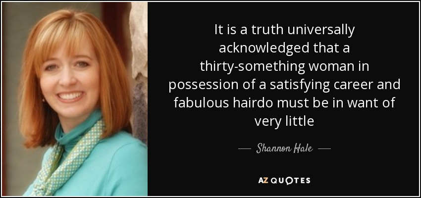 It is a truth universally acknowledged that a thirty-something woman in possession of a satisfying career and fabulous hairdo must be in want of very little - Shannon Hale