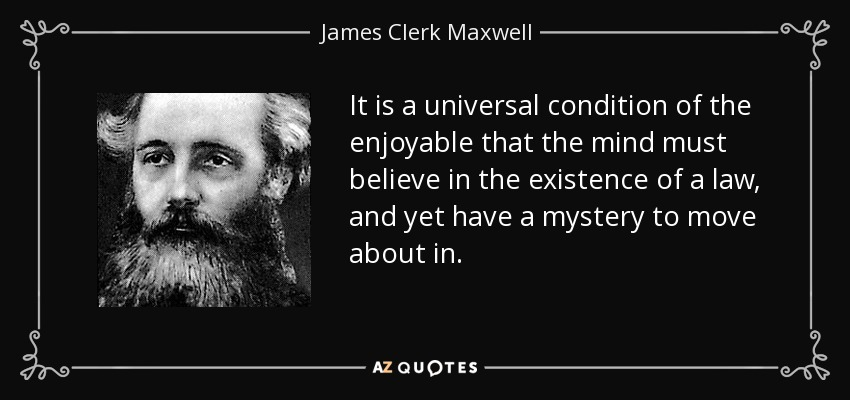 It is a universal condition of the enjoyable that the mind must believe in the existence of a law, and yet have a mystery to move about in. - James Clerk Maxwell