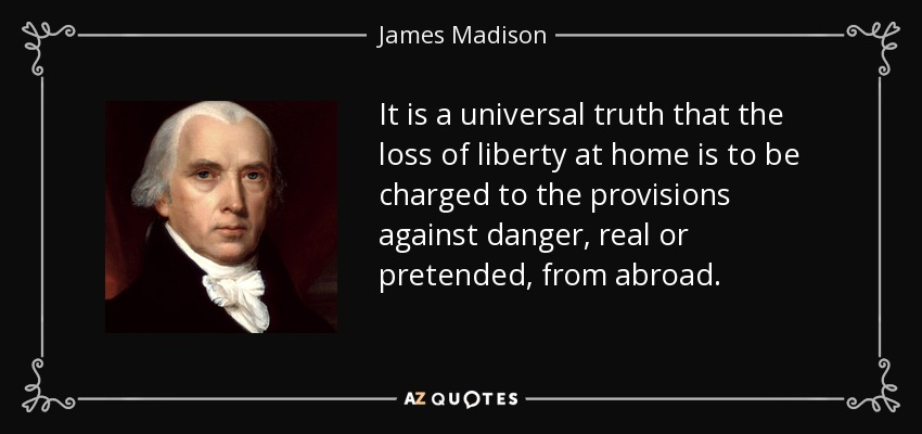 It is a universal truth that the loss of liberty at home is to be charged to the provisions against danger, real or pretended, from abroad. - James Madison