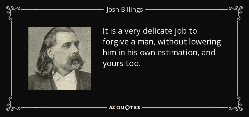 It is a very delicate job to forgive a man, without lowering him in his own estimation, and yours too. - Josh Billings