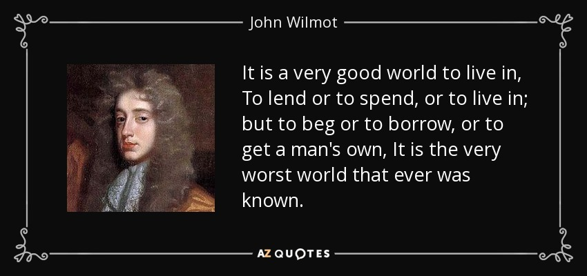 It is a very good world to live in, To lend or to spend, or to live in; but to beg or to borrow, or to get a man's own, It is the very worst world that ever was known. - John Wilmot