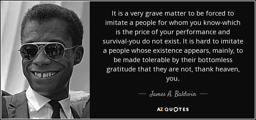 It is a very grave matter to be forced to imitate a people for whom you know-which is the price of your performance and survival-you do not exist. It is hard to imitate a people whose existence appears, mainly, to be made tolerable by their bottomless gratitude that they are not, thank heaven, you. - James A. Baldwin