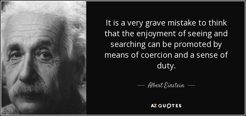 It is a very grave mistake to think that the enjoyment of seeing and searching can be promoted by means of coercion and a sense of duty. - Albert Einstein