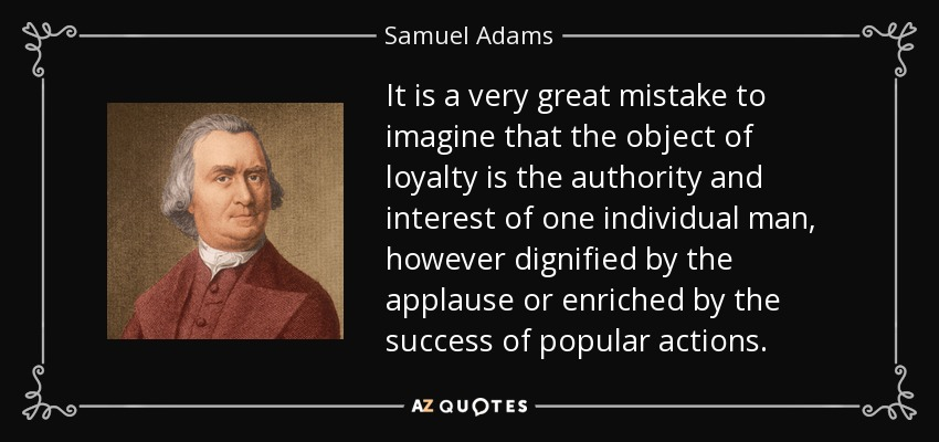 It is a very great mistake to imagine that the object of loyalty is the authority and interest of one individual man, however dignified by the applause or enriched by the success of popular actions. - Samuel Adams