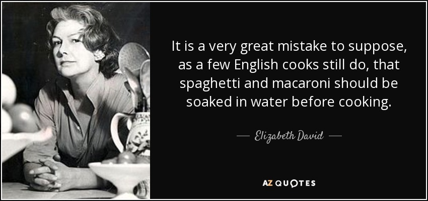 It is a very great mistake to suppose, as a few English cooks still do, that spaghetti and macaroni should be soaked in water before cooking. - Elizabeth David