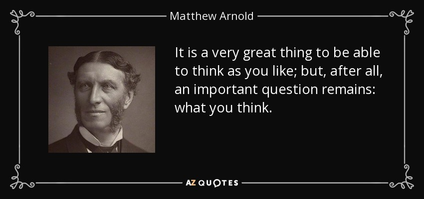 It is a very great thing to be able to think as you like; but, after all, an important question remains: what you think. - Matthew Arnold