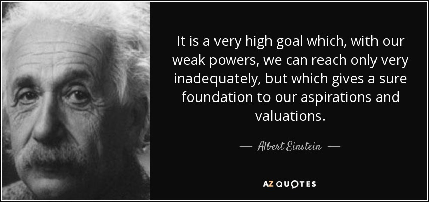 It is a very high goal which, with our weak powers, we can reach only very inadequately, but which gives a sure foundation to our aspirations and valuations. - Albert Einstein