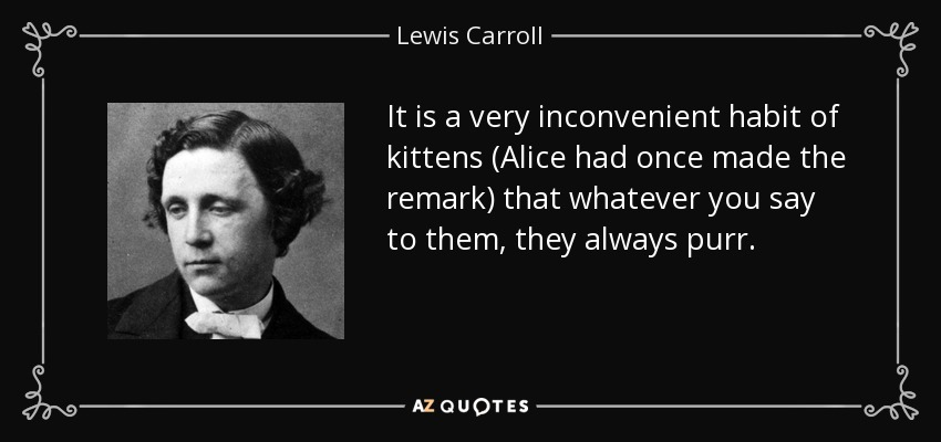 It is a very inconvenient habit of kittens (Alice had once made the remark) that whatever you say to them, they always purr. - Lewis Carroll