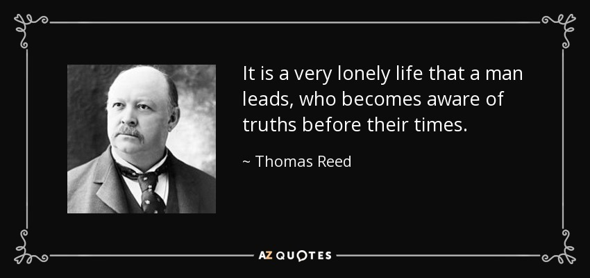 It is a very lonely life that a man leads, who becomes aware of truths before their times. - Thomas Reed