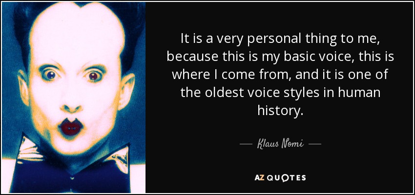 It is a very personal thing to me, because this is my basic voice, this is where I come from, and it is one of the oldest voice styles in human history. - Klaus Nomi