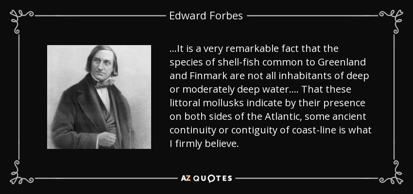 ...It is a very remarkable fact that the species of shell-fish common to Greenland and Finmark are not all inhabitants of deep or moderately deep water .... That these littoral mollusks indicate by their presence on both sides of the Atlantic, some ancient continuity or contiguity of coast-line is what I firmly believe. - Edward Forbes
