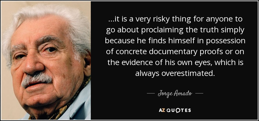...it is a very risky thing for anyone to go about proclaiming the truth simply because he finds himself in possession of concrete documentary proofs or on the evidence of his own eyes, which is always overestimated. - Jorge Amado