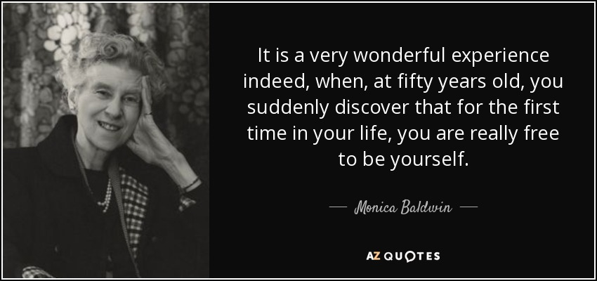 It is a very wonderful experience indeed, when, at fifty years old, you suddenly discover that for the first time in your life, you are really free to be yourself. - Monica Baldwin