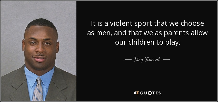 It is a violent sport that we choose as men, and that we as parents allow our children to play. - Troy Vincent