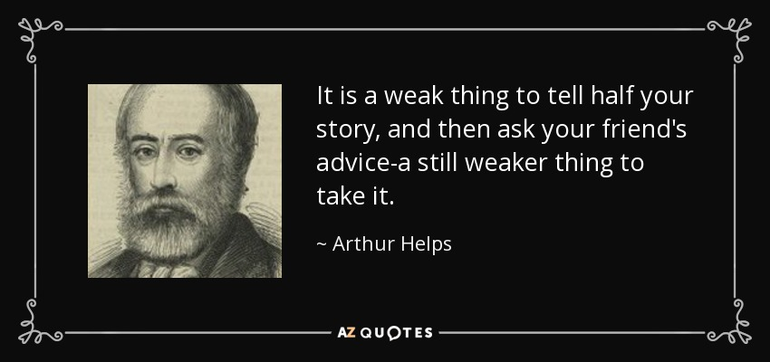 It is a weak thing to tell half your story, and then ask your friend's advice-a still weaker thing to take it. - Arthur Helps