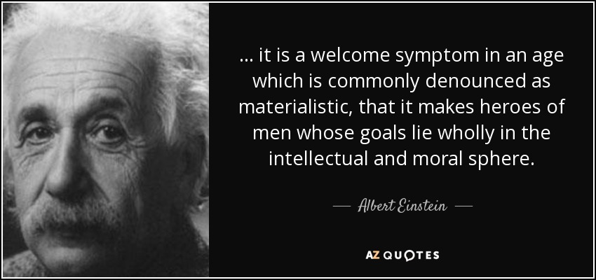 ... it is a welcome symptom in an age which is commonly denounced as materialistic, that it makes heroes of men whose goals lie wholly in the intellectual and moral sphere. - Albert Einstein