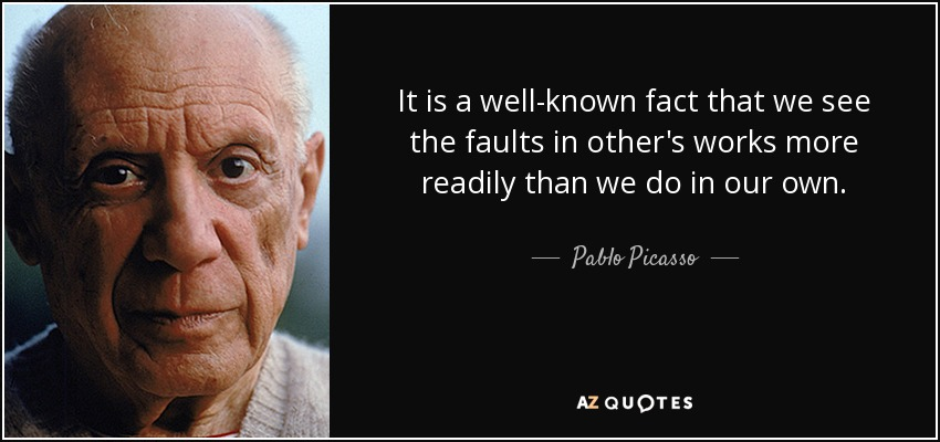 It is a well-known fact that we see the faults in other's works more readily than we do in our own. - Pablo Picasso