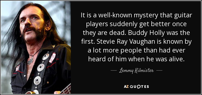 It is a well-known mystery that guitar players suddenly get better once they are dead. Buddy Holly was the first. Stevie Ray Vaughan is known by a lot more people than had ever heard of him when he was alive. - Lemmy Kilmister