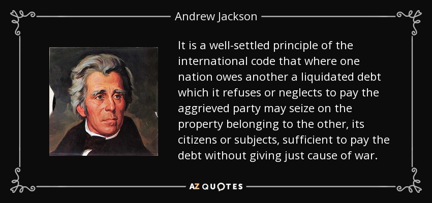 It is a well-settled principle of the international code that where one nation owes another a liquidated debt which it refuses or neglects to pay the aggrieved party may seize on the property belonging to the other, its citizens or subjects, sufficient to pay the debt without giving just cause of war. - Andrew Jackson