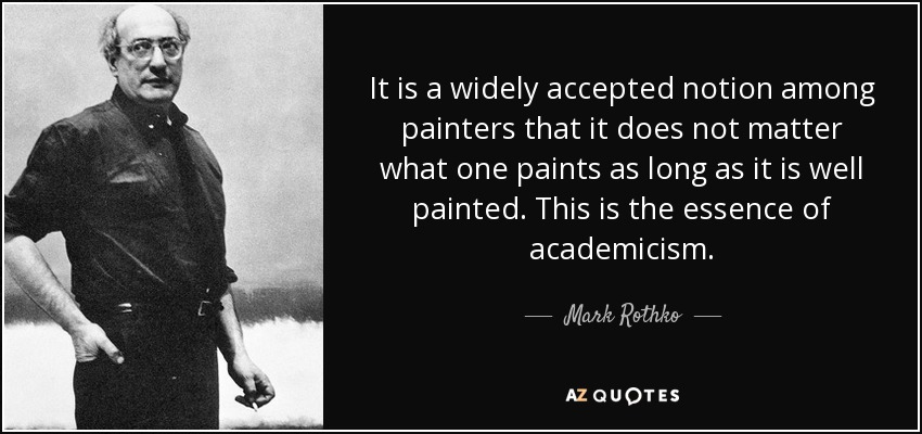 It is a widely accepted notion among painters that it does not matter what one paints as long as it is well painted. This is the essence of academicism. - Mark Rothko