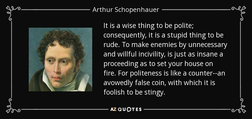 It is a wise thing to be polite; consequently, it is a stupid thing to be rude. To make enemies by unnecessary and willful incivility, is just as insane a proceeding as to set your house on fire. For politeness is like a counter--an avowedly false coin, with which it is foolish to be stingy. - Arthur Schopenhauer