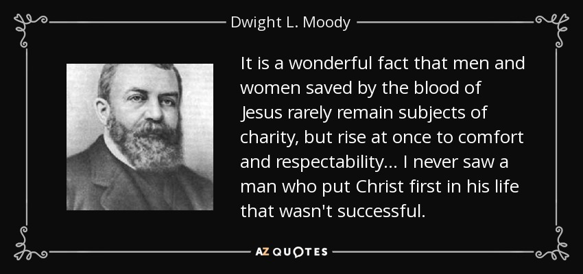 It is a wonderful fact that men and women saved by the blood of Jesus rarely remain subjects of charity, but rise at once to comfort and respectability... I never saw a man who put Christ first in his life that wasn't successful. - Dwight L. Moody