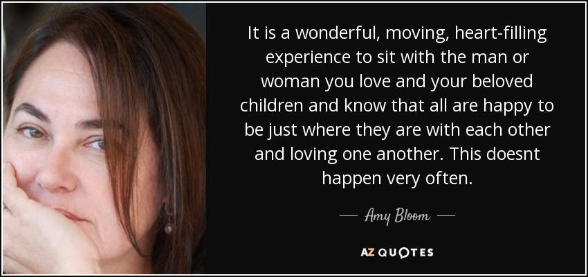 It is a wonderful, moving, heart-filling experience to sit with the man or woman you love and your beloved children and know that all are happy to be just where they are with each other and loving one another. This doesnt happen very often. - Amy Bloom