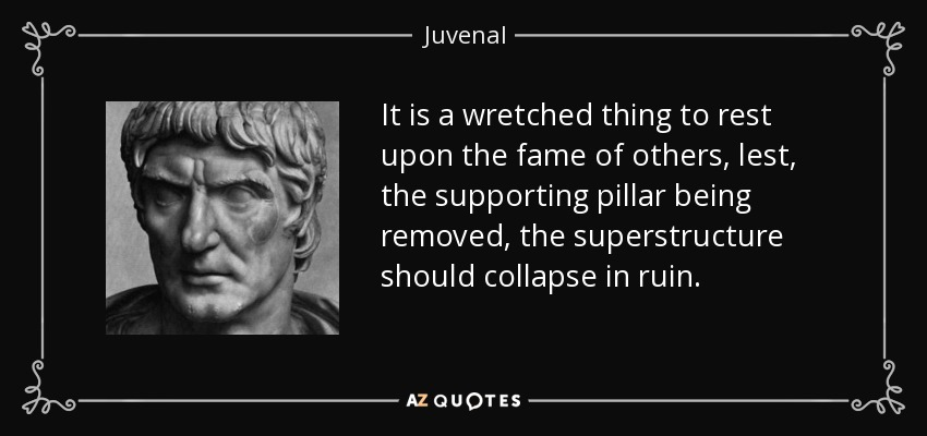 It is a wretched thing to rest upon the fame of others, lest, the supporting pillar being removed, the superstructure should collapse in ruin. - Juvenal