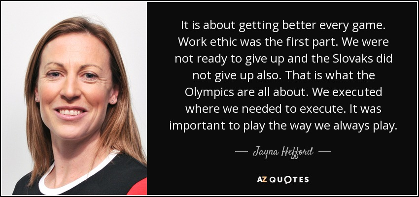It is about getting better every game. Work ethic was the first part. We were not ready to give up and the Slovaks did not give up also. That is what the Olympics are all about. We executed where we needed to execute. It was important to play the way we always play. - Jayna Hefford
