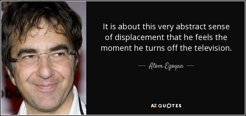 It is about this very abstract sense of displacement that he feels the moment he turns off the television. - Atom Egoyan