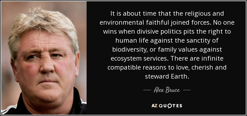 It is about time that the religious and environmental faithful joined forces. No one wins when divisive politics pits the right to human life against the sanctity of biodiversity, or family values against ecosystem services. There are infinite compatible reasons to love, cherish and steward Earth. - Alex Bruce